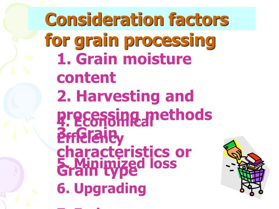 Consideration factors for grain processing 1. Grain moisture content 2. Harvesting and processing methods 3. Grain characteristics or Grain type 4. Ec