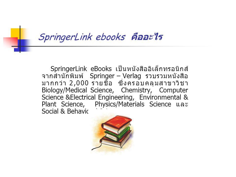 SpringerLink ebooks คืออะไร SpringerLink eBooks เป็นหนังสืออิเล็กทรอนิกส์ จากสำนักพิมพ์ Springer – Verlag รวบรวมหนังสือ มากกว่า 2,000 รายชื่อ ซึ่งครอบคลุมสาขาวิชา Biology/Medical Science, Chemistry, Computer Science &Electrical Engineering, Environmental & Plant Science, Physics/Materials Science และ Social & Behavioral Science