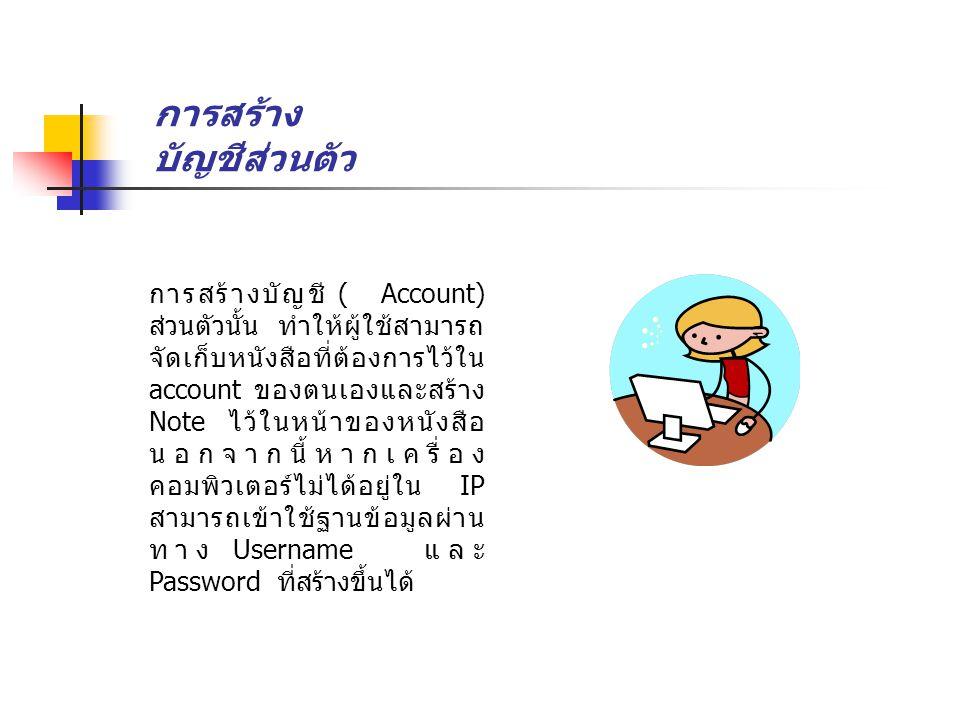 การสร้าง บัญชีส่วนตัว การสร้างบัญชี ( Account) ส่วนตัวนั้น ทำให้ผู้ใช้สามารถ จัดเก็บหนังสือที่ต้องการไว้ใน account ของตนเองและสร้าง Note ไว้ในหน้าของหนังสือ นอกจากนี้หากเครื่อง คอมพิวเตอร์ไม่ได้อยู่ใน IP สามารถเข้าใช้ฐานข้อมูลผ่าน ทาง Username และ Password ที่สร้างขึ้นได้