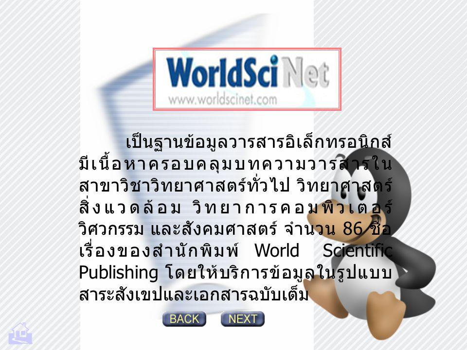 เป็นฐานข้อมูลวารสารอิเล็กทรอนิกส์ มีเนื้อหาครอบคลุมบทความวารสารใน สาขาวิชาวิทยาศาสตร์ทั่วไป วิทยาศาสตร์ สิ่งแวดล้อม วิทยาการคอมพิวเตอร์ วิศวกรรม และสังคมศาสตร์ จำนวน 86 ชื่อ เรื่องของสำนักพิมพ์ World Scientific Publishing โดยให้บริการข้อมูลในรูปแบบ สาระสังเขปและเอกสารฉบับเต็ม 