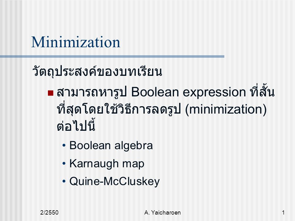 2/2550A. Yaicharoen1 Minimization วัตถุประสงค์ของบทเรียน สามารถหารูป Boolean expression ที่สั้น ที่สุดโดยใช้วิธีการลดรูป (minimization) ต่อไปนี้ Boole