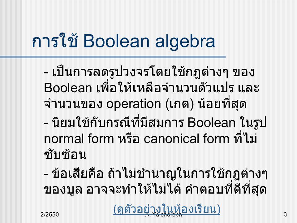 2/2550A. Yaicharoen3 การใช้ Boolean algebra - เป็นการลดรูปวงจรโดยใช้กฎต่างๆ ของ Boolean เพื่อให้เหลือจำนวนตัวแปร และ จำนวนของ operation ( เกต ) น้อยที