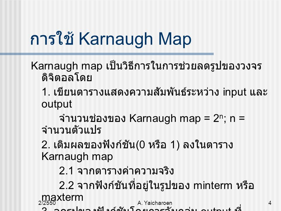 2/2550A. Yaicharoen4 การใช้ Karnaugh Map Karnaugh map เป็นวิธีการในการช่วยลดรูปของวงจร ดิจิตอลโดย 1. เขียนตารางแสดงความสัมพันธ์ระหว่าง input และ outpu