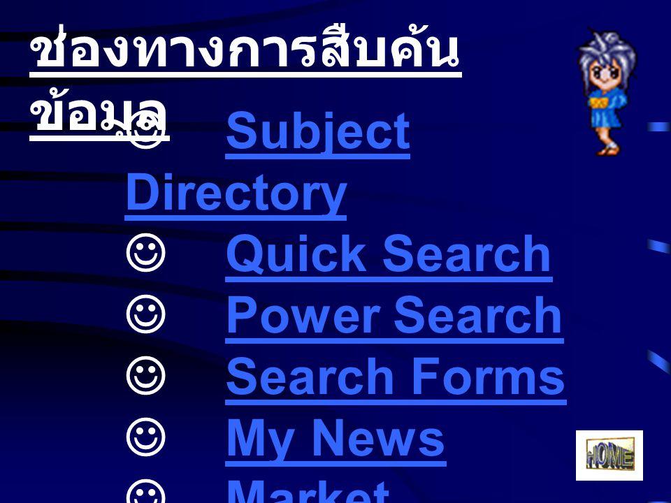 ช่องทางการสืบค้น ข้อมูล Subject Directory Subject Directory Quick Search Power Search Search Forms My News Market InformationMarket Information