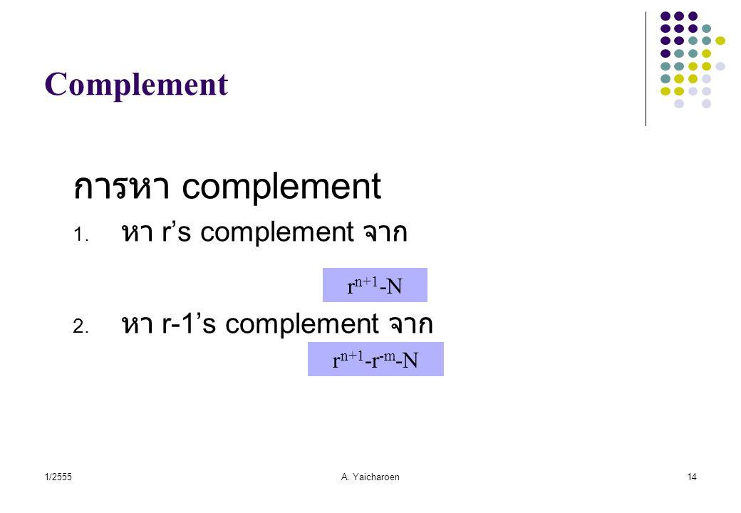 1/2555A. Yaicharoen14 Complement การหา complement 1. หา r's complement จาก 2. หา r-1's complement จาก r n+1 -N r n+1 -r -m -N