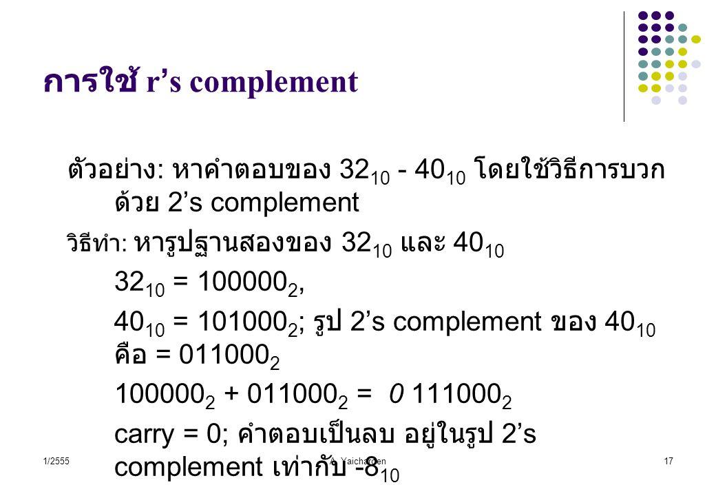 1/2555A. Yaicharoen17 การใช้ r's complement ตัวอย่าง : หาคำตอบของ 32 10 - 40 10 โดยใช้วิธีการบวก ด้วย 2's complement วิธีทำ : หารูปฐานสองของ 32 10 และ