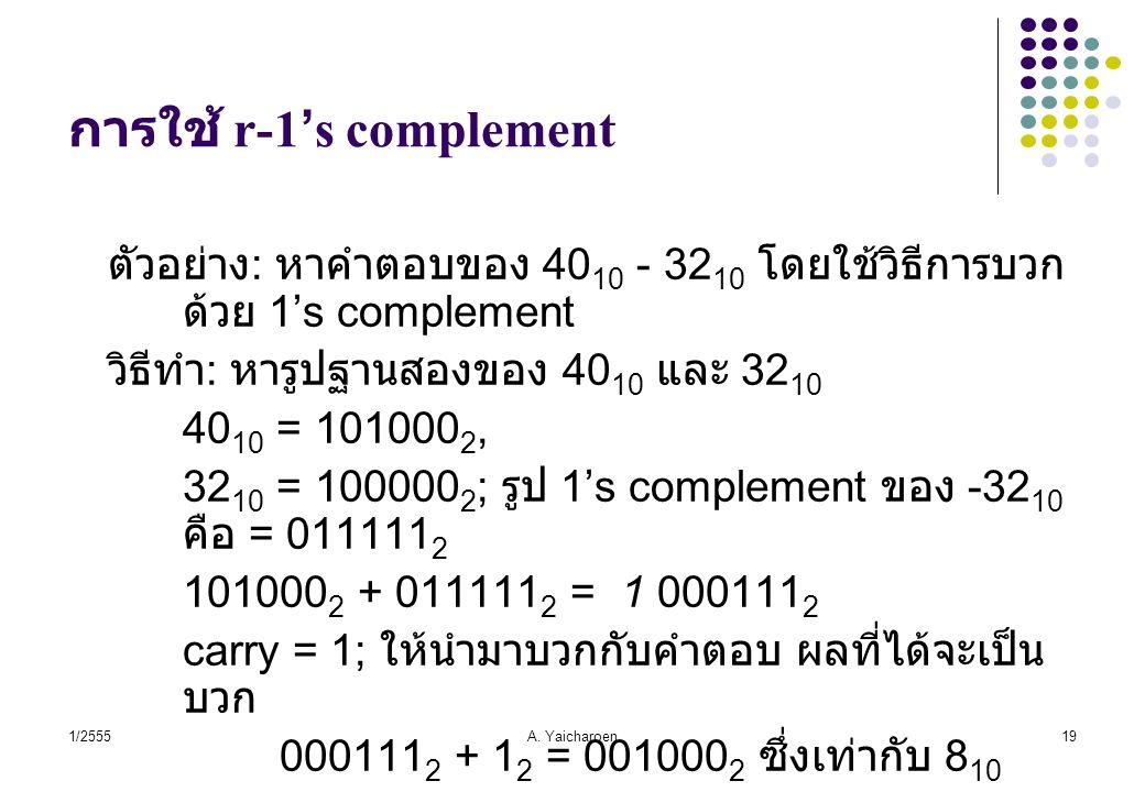 1/2555A. Yaicharoen19 การใช้ r-1's complement ตัวอย่าง : หาคำตอบของ 40 10 - 32 10 โดยใช้วิธีการบวก ด้วย 1's complement วิธีทำ : หารูปฐานสองของ 40 10 แ