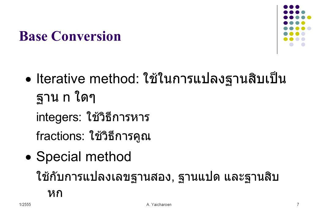 1/2555A. Yaicharoen7 Base Conversion  Iterative method: ใช้ในการแปลงฐานสิบเป็น ฐาน n ใดๆ integers: ใช้วิธีการหาร fractions: ใช้วิธีการคูณ  Special m