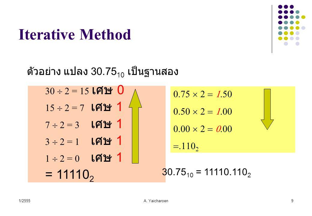 1/2555A. Yaicharoen9 Iterative Method ตัวอย่าง แปลง 30.75 10 เป็นฐานสอง 30  2 = 15 เศษ 0 15  2 = 7 เศษ 1 7  2 = 3 เศษ 1 3  2 = 1 เศษ 1 1  2 = 0 เ