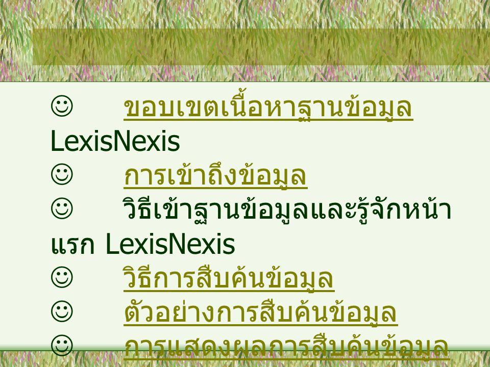 ขอบเขตเนื้อหาฐานข้อมูล LexisNexis ขอบเขตเนื้อหาฐานข้อมูล การเข้าถึงข้อมูล วิธีเข้าฐานข้อมูลและรู้จักหน้า แรก LexisNexis วิธีการสืบค้นข้อมูล ตัวอย่างกา