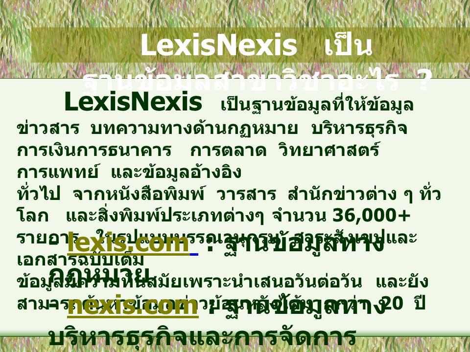LexisNexis เป็น ฐานข้อมูลสาขาวิชาอะไร ? LexisNexis เป็นฐานข้อมูลที่ให้ข้อมูล ข่าวสาร บทความทางด้านกฏหมาย บริหารธุรกิจ การเงินการธนาคาร การตลาด วิทยาศา