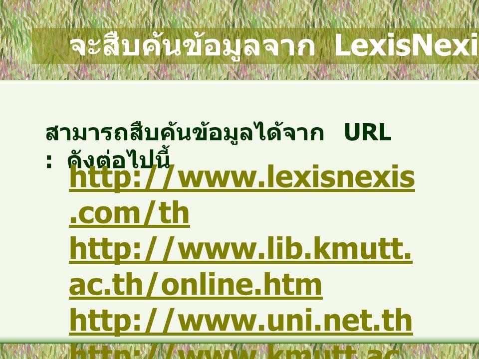 จะสืบค้นข้อมูลจาก LexisNexis ได้อย่างไร ? สามารถสืบค้นข้อมูลได้จาก URL : ดังต่อไปนี้ http://www.lexisnexis.com/th http://www.lib.kmutt. ac.th/online.h