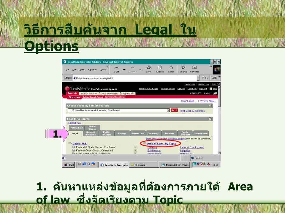 วิธีการสืบค้นจาก Legal ใน Options 1. ค้นหาแหล่งข้อมูลที่ต้องการภายใต้ Area of law ซึ่งจัดเรียงตาม Topic 1.