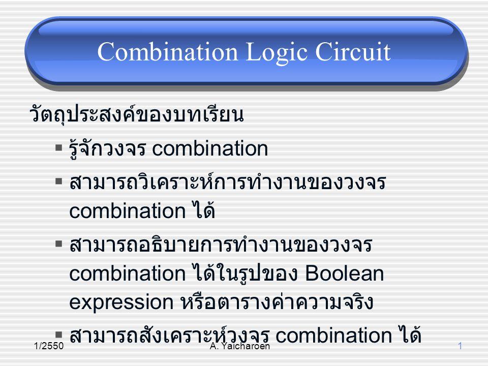 1/2550A. Yaicharoen1 Combination Logic Circuit วัตถุประสงค์ของบทเรียน  รู้จักวงจร combination  สามารถวิเคราะห์การทำงานของวงจร combination ได้  สามา