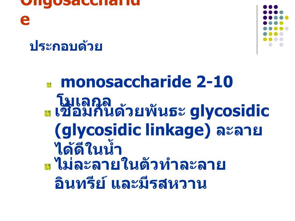 2. Oligosaccharid e monosaccharide 2-10 โมเลกุล ประกอบด้วย เชื่อมกันด้วยพันธะ glycosidic (glycosidic linkage) ละลาย ได้ดีในน้ำ ไม่ละลายในตัวทำละลาย อิ