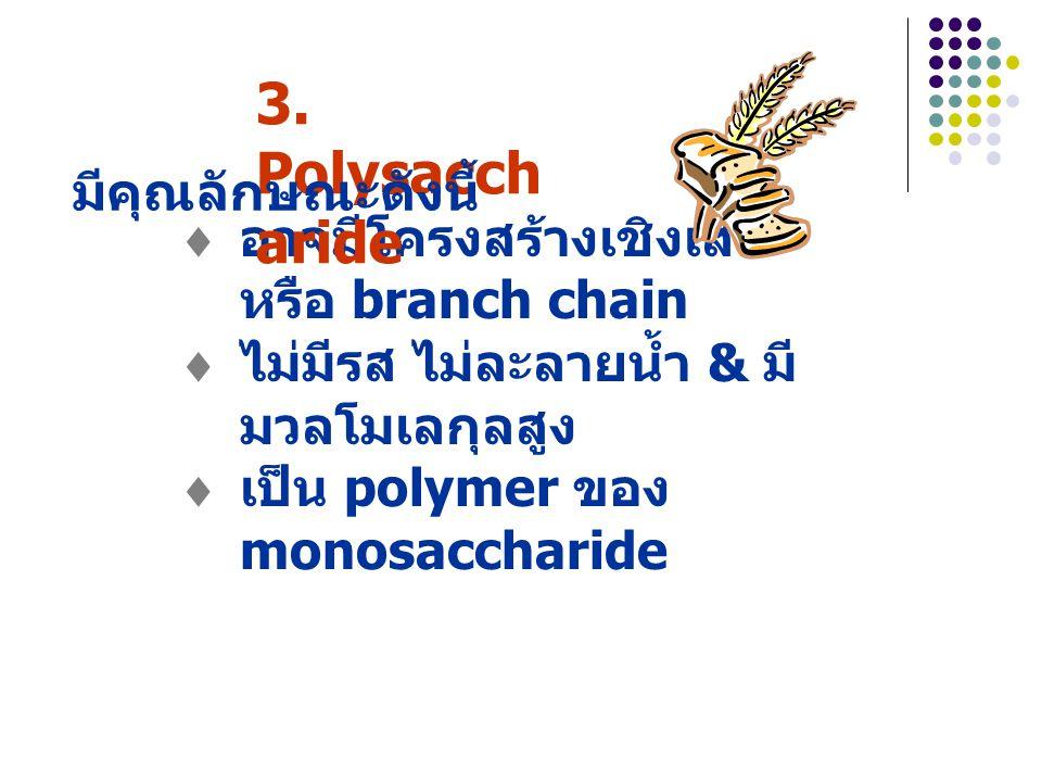  อาจมีโครงสร้างเชิงเส้น หรือ branch chain  ไม่มีรส ไม่ละลายน้ำ & มี มวลโมเลกุลสูง  เป็น polymer ของ monosaccharide 3.