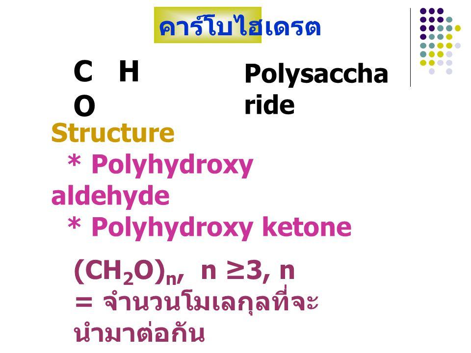 * Polyhydroxy aldehyde * Polyhydroxy ketone (CH 2 O) n, n ≥3, n = จำนวน โมเลกุลที่จะนำมาต่อกัน คาร์โบไฮเดรต H C = O HC–OH D-glyceraldehyde H 2 C–OH CH 2 OH C = O CH 2 OH dihydroxy acetone