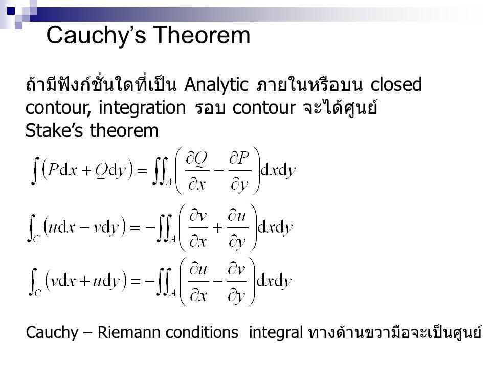 Cauchy's Theorem ถ้ามีฟังก์ชั่นใดที่เป็น Analytic ภายในหรือบน closed contour, integration รอบ contour จะได้ศูนย์ Stake's theorem Cauchy – Riemann conditions integral ทางด้านขวามือจะเป็นศูนย์