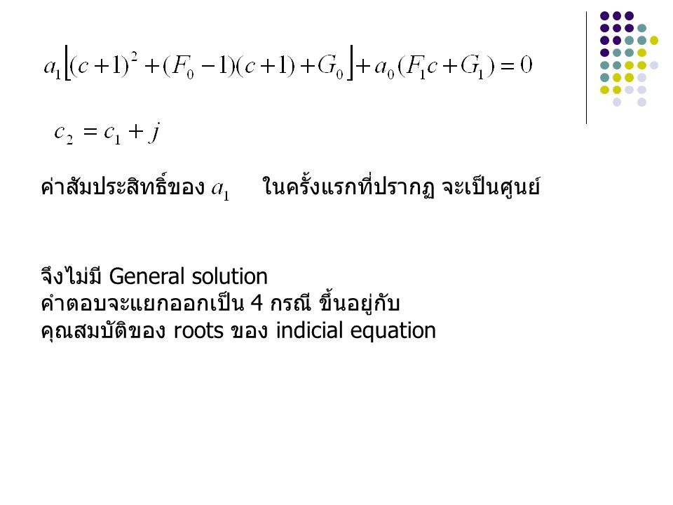 ค่าสัมประสิทธิ์ของ ในครั้งแรกที่ปรากฏ จะเป็นศูนย์ จึงไม่มี General solution คำตอบจะแยกออกเป็น 4 กรณี ขึ้นอยู่กับ คุณสมบัติของ roots ของ indicial equat