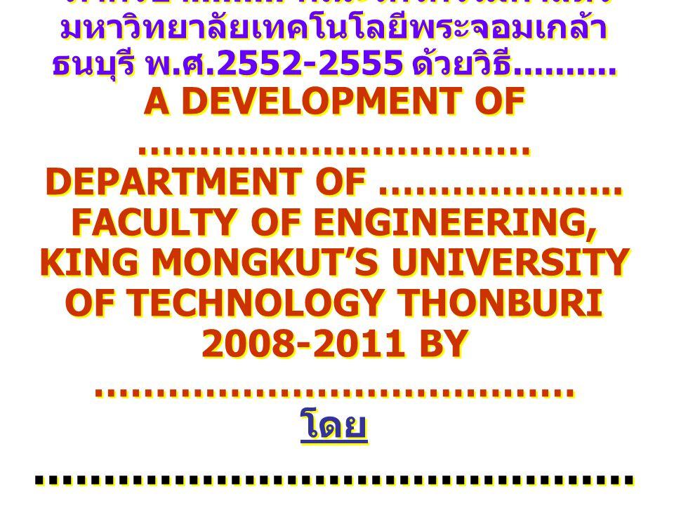 การพัฒนางาน................................ ภาควิชา......... คณะวิศวกรรมศาสตร์ มหาวิทยาลัยเทคโนโลยีพระจอมเกล้า ธนบุรี พ.ศ.2552-2555 ด้วยวิธี..........