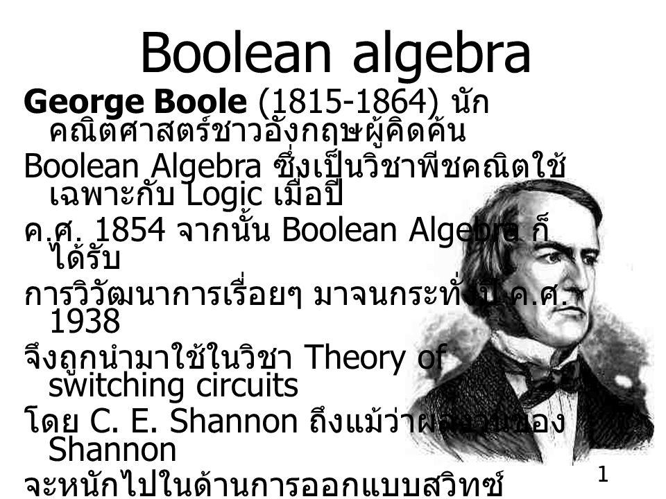 1 Boolean algebra George Boole (1815-1864) นัก คณิตศาสตร์ชาวอังกฤษผู้คิดค้น Boolean Algebra ซึ่งเป็นวิชาพีชคณิตใช้ เฉพาะกับ Logic เมื่อปี ค.