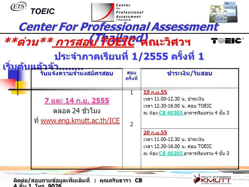 Center For Professional Assessment (Thailand) ติดต่อ / สอบถามข้อมูลเพิ่มเติมที่ : คุณครินธารา CB 4 ชั้น 1 โทร. 9026 ** ด่วน ** การสอบ TOEIC คณะวิศวฯ ป
