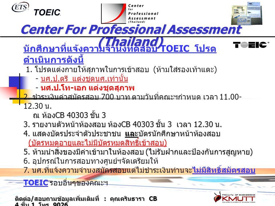 Center For Professional Assessment (Thailand) นักศึกษาที่แจ้งความจำนงทดสอบ TOEIC โปรด ดำเนินการดังนี้ 1. โปรดแต่งกายให้สุภาพในการเข้าสอบ ( ห้ามใส่รองเ