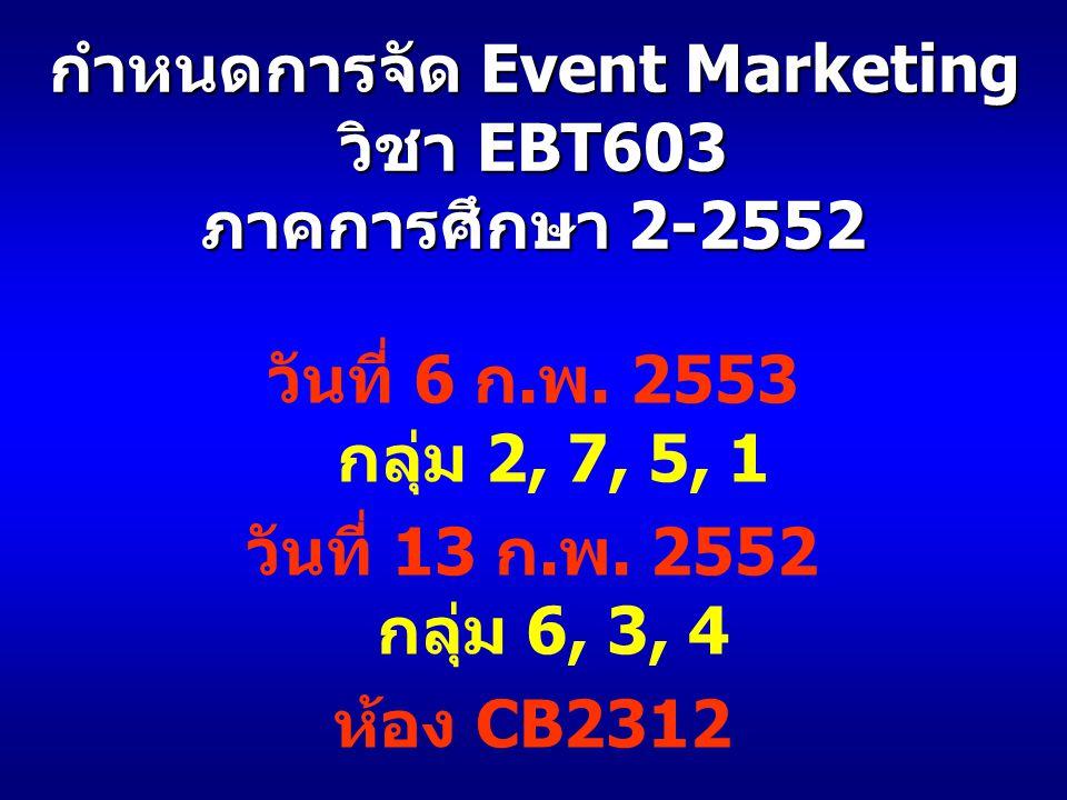 วันที่ 6 ก. พ. 2553 กลุ่ม 2, 7, 5, 1 วันที่ 13 ก. พ. 2552 กลุ่ม 6, 3, 4 ห้อง CB2312 กำหนดการจัด Event Marketing วิชา EBT603 ภาคการศึกษา 2-2552