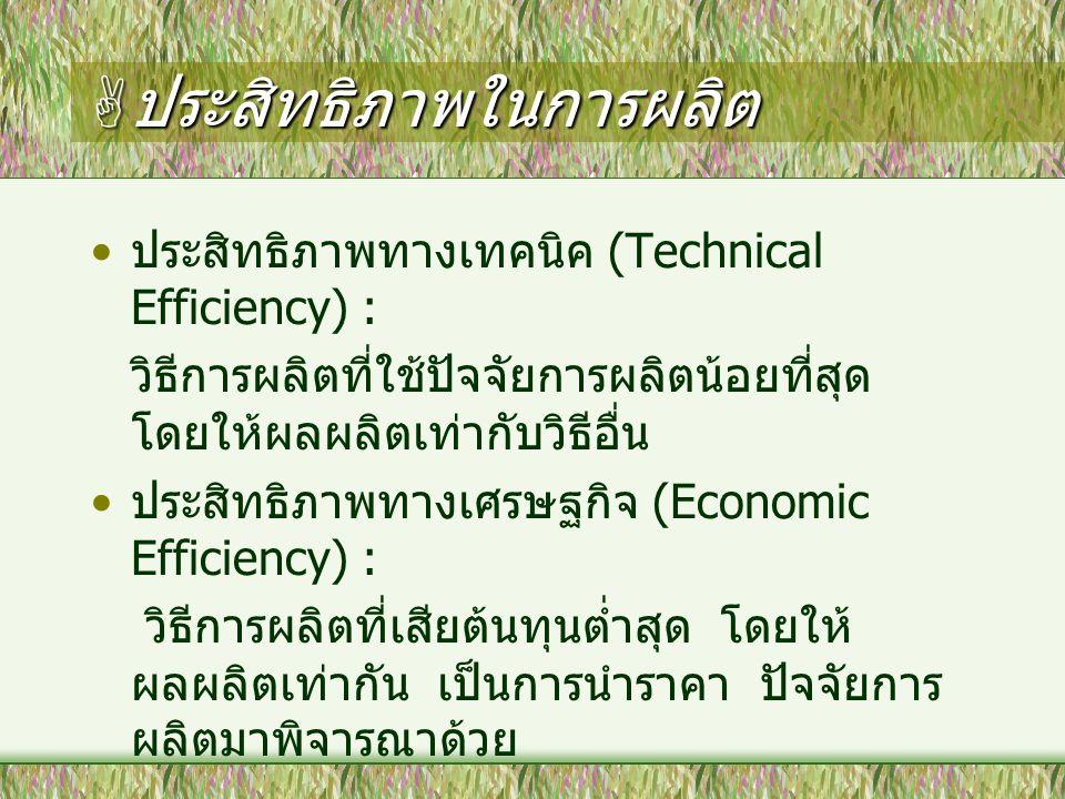  ประสิทธิภาพในการผลิต ประสิทธิภาพทางเทคนิค (Technical Efficiency) : วิธีการผลิตที่ใช้ปัจจัยการผลิตน้อยที่สุด โดยให้ผลผลิตเท่ากับวิธีอื่น ประสิทธิภาพท