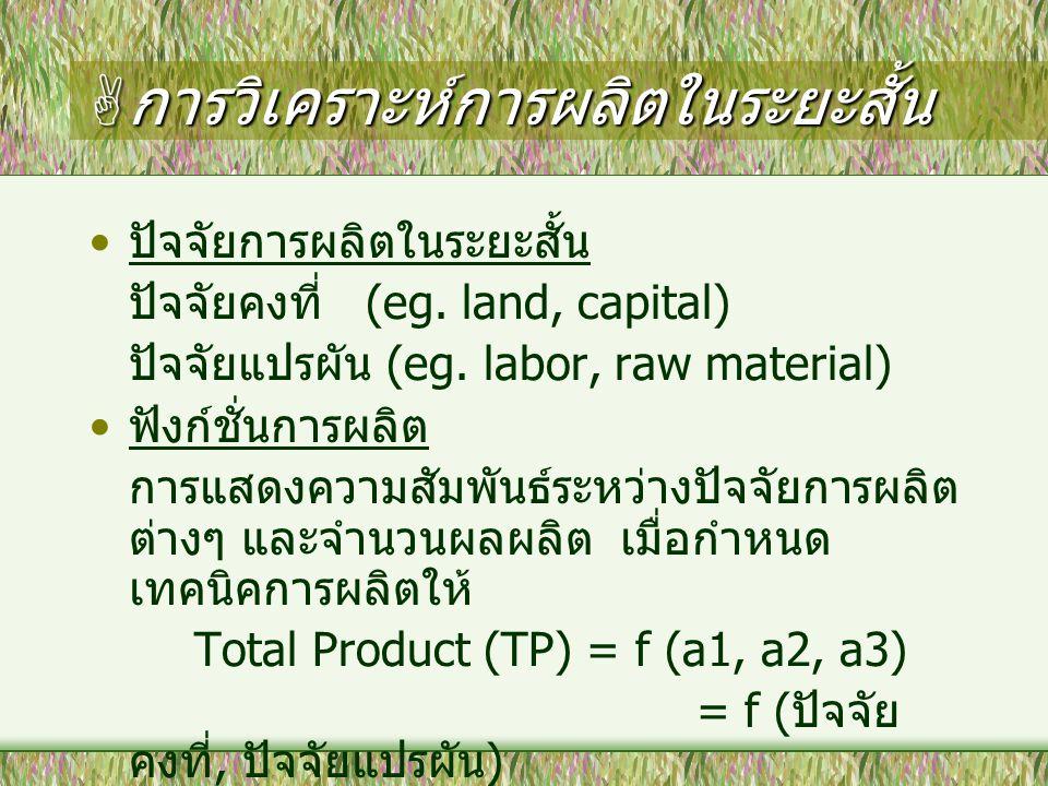  การวิเคราะห์การผลิตในระยะสั้น ปัจจัยการผลิตในระยะสั้น ปัจจัยคงที่ (eg. land, capital) ปัจจัยแปรผัน (eg. labor, raw material) ฟังก์ชั่นการผลิต การแสด