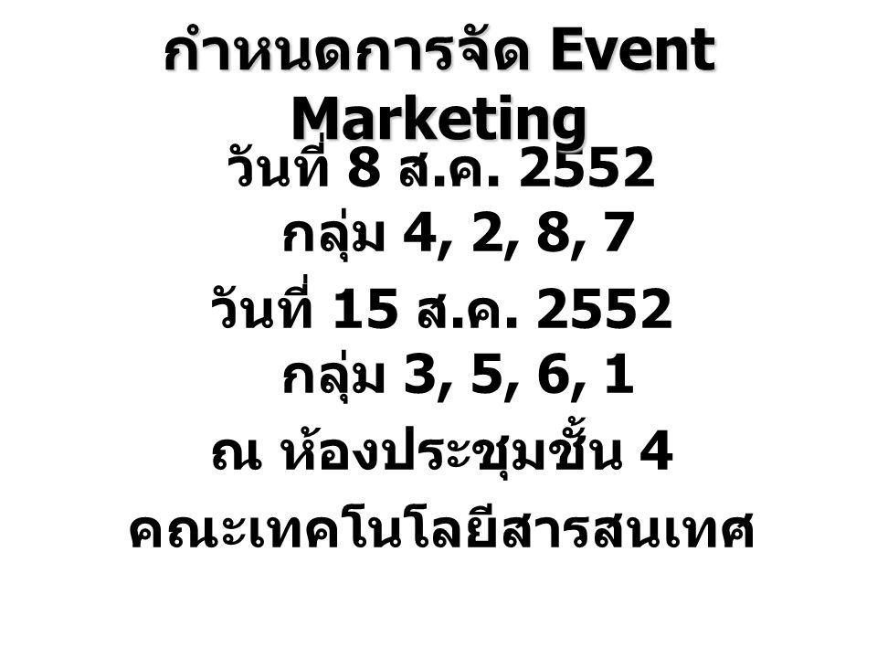วันที่ 8 ส. ค. 2552 กลุ่ม 4, 2, 8, 7 วันที่ 15 ส. ค. 2552 กลุ่ม 3, 5, 6, 1 ณ ห้องประชุมชั้น 4 คณะเทคโนโลยีสารสนเทศ กำหนดการจัด Event Marketing