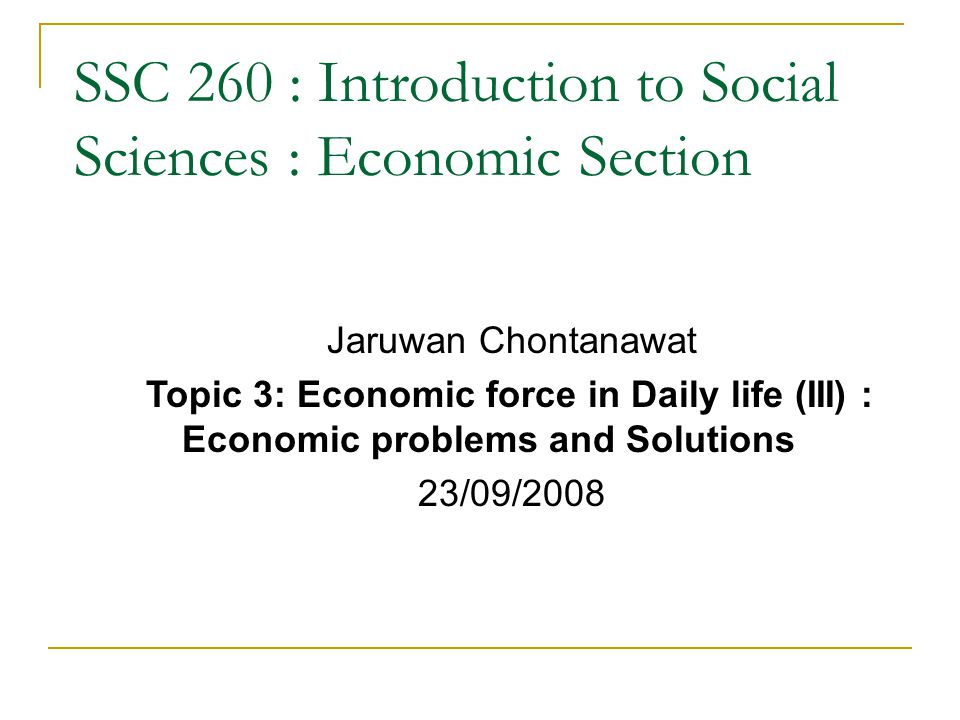 SSC 260 : Introduction to Social Sciences : Economic Section Jaruwan Chontanawat Topic 3: Economic force in Daily life (III) : Economic problems and Solutions 23/09/2008