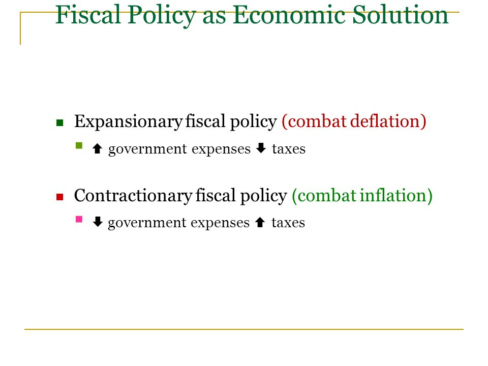 Fiscal Policy as Economic Solution Expansionary fiscal policy (combat deflation)   government expenses  taxes Contractionary fiscal policy (combat