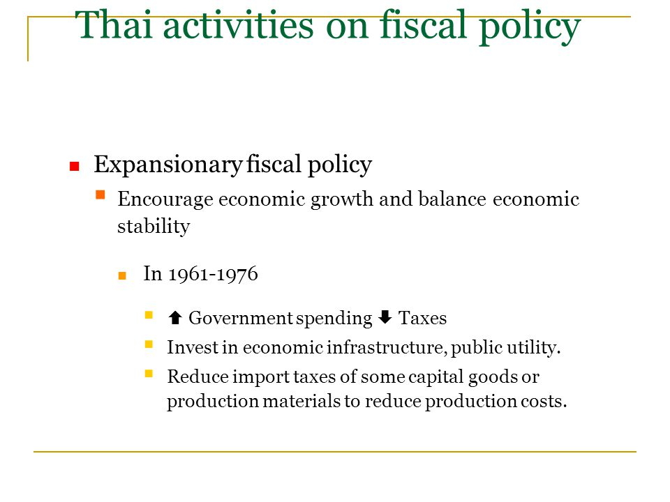 Thai activities on fiscal policy Expansionary fiscal policy  Encourage economic growth and balance economic stability In 1961-1976   Government spending  Taxes  Invest in economic infrastructure, public utility.