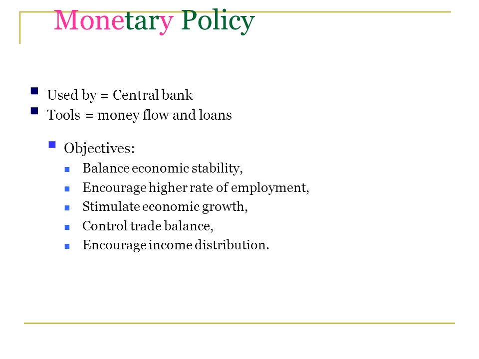 Monetary Policy  Used by = Central bank  Tools = money flow and loans  Objectives: Balance economic stability, Encourage higher rate of employment, Stimulate economic growth, Control trade balance, Encourage income distribution.