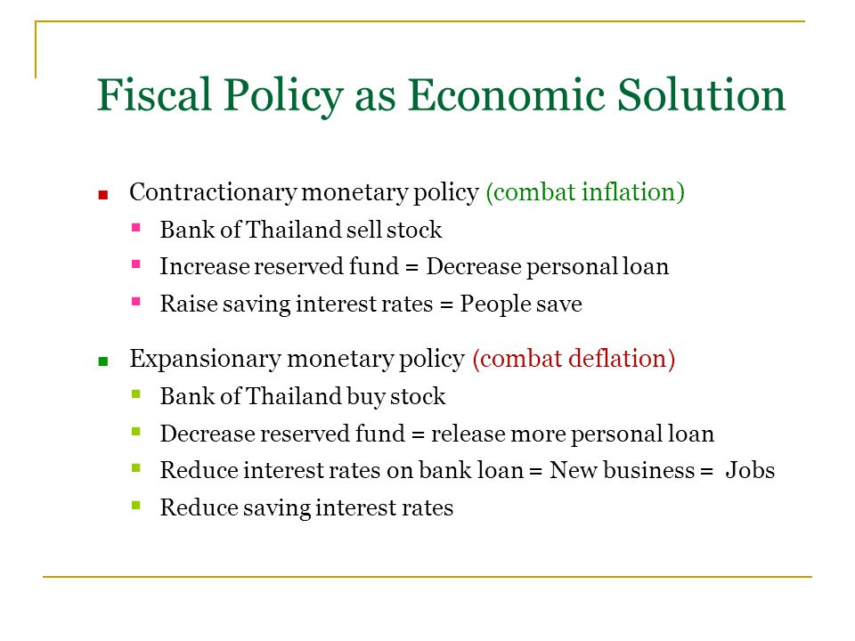 Contractionary monetary policy (combat inflation)  Bank of Thailand sell stock  Increase reserved fund = Decrease personal loan  Raise saving interest rates = People save Expansionary monetary policy (combat deflation)  Bank of Thailand buy stock  Decrease reserved fund = release more personal loan  Reduce interest rates on bank loan = New business = Jobs  Reduce saving interest rates Fiscal Policy as Economic Solution