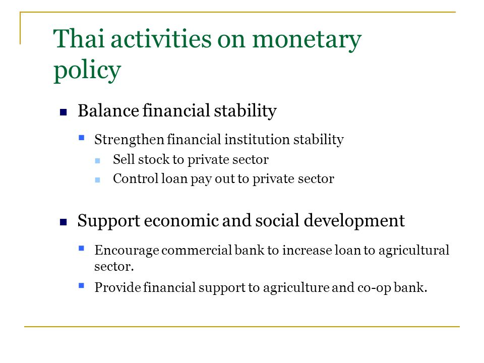 Thai activities on monetary policy Balance financial stability  Strengthen financial institution stability Sell stock to private sector Control loan pay out to private sector Support economic and social development  Encourage commercial bank to increase loan to agricultural sector.