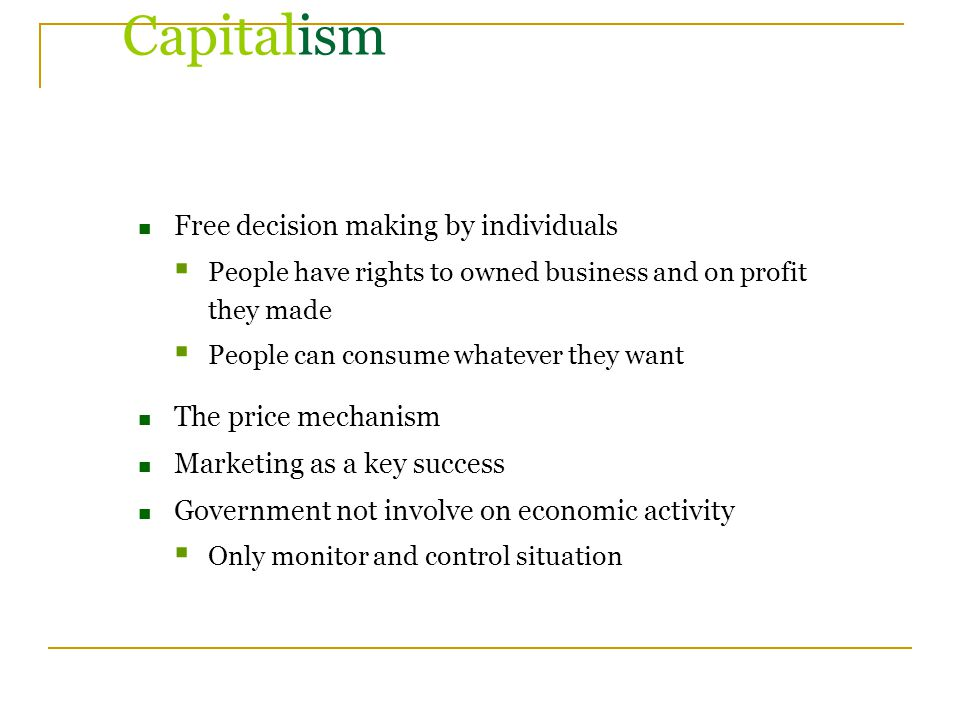 Capitalism Free decision making by individuals  People have rights to owned business and on profit they made  People can consume whatever they want The price mechanism Marketing as a key success Government not involve on economic activity  Only monitor and control situation