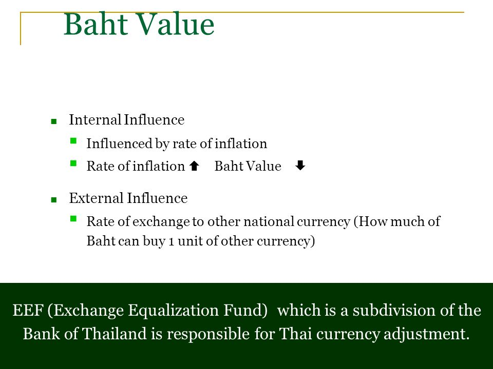 Baht Value Internal Influence  Influenced by rate of inflation  Rate of inflation  Baht Value  External Influence  Rate of exchange to other national currency (How much of Baht can buy 1 unit of other currency) EEF (Exchange Equalization Fund) which is a subdivision of the Bank of Thailand is responsible for Thai currency adjustment.