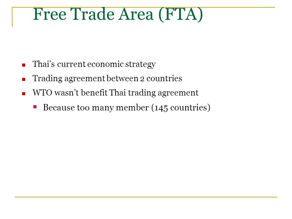 Free Trade Area (FTA) Thai's current economic strategy Trading agreement between 2 countries WTO wasn't benefit Thai trading agreement  Because too many member (145 countries)
