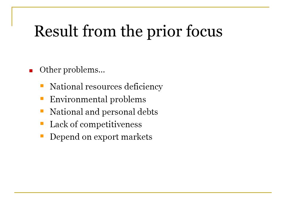 Other problems…  National resources deficiency  Environmental problems  National and personal debts  Lack of competitiveness  Depend on export ma