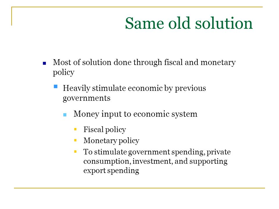 Same old solution Most of solution done through fiscal and monetary policy  Heavily stimulate economic by previous governments Money input to economi