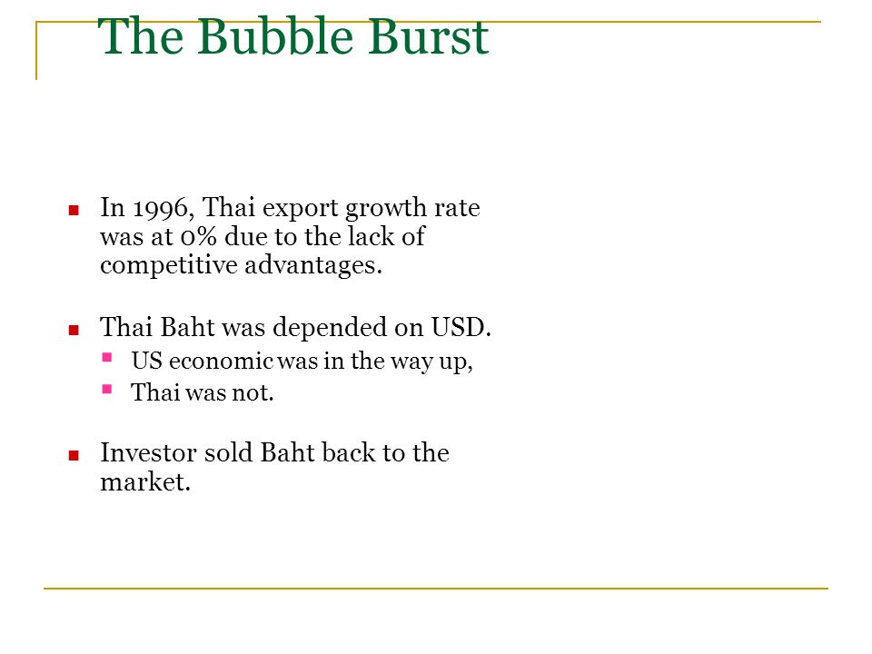 The Bubble Burst In 1996, Thai export growth rate was at 0% due to the lack of competitive advantages. Thai Baht was depended on USD.  US economic wa