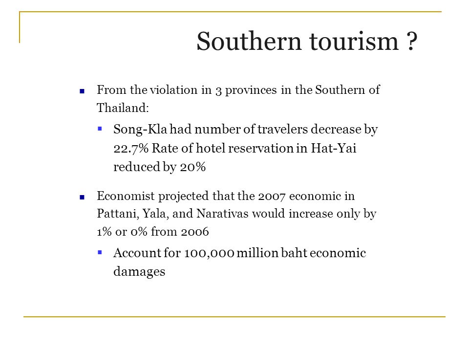 From the violation in 3 provinces in the Southern of Thailand:  Song-Kla had number of travelers decrease by 22.7% Rate of hotel reservation in Hat-Yai reduced by 20% Economist projected that the 2007 economic in Pattani, Yala, and Narativas would increase only by 1% or 0% from 2006  Account for 100,000 million baht economic damages Southern tourism ?