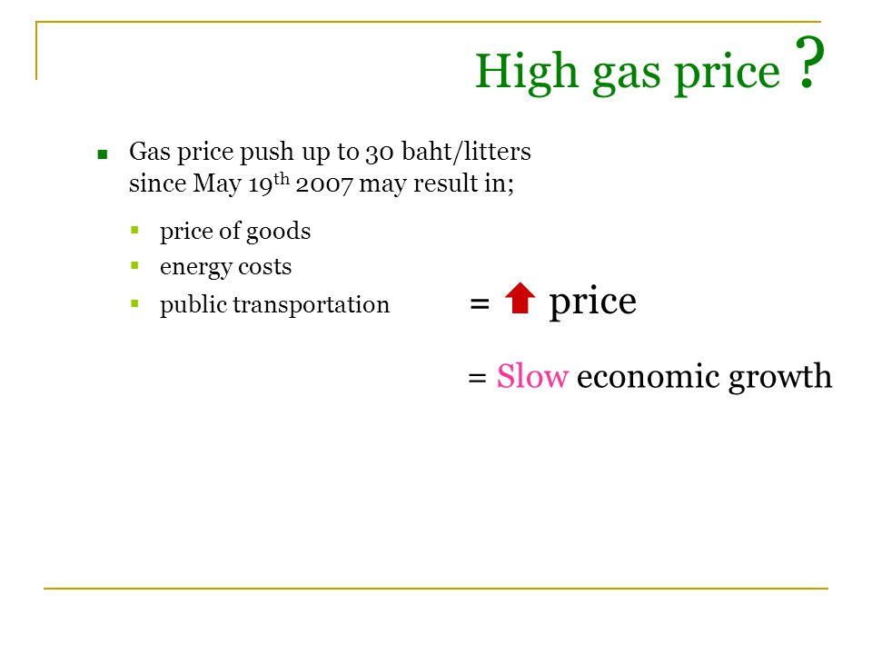 Gas price push up to 30 baht/litters since May 19 th 2007 may result in;  price of goods  energy costs  public transportation High gas price .