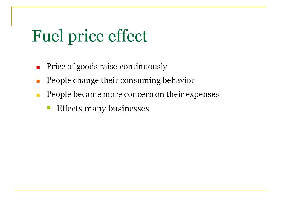 Price of goods raise continuously People change their consuming behavior People became more concern on their expenses  Effects many businesses Fuel price effect