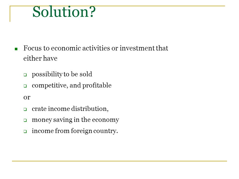 Solution? Focus to economic activities or investment that either have  possibility to be sold  competitive, and profitable or  crate income distrib