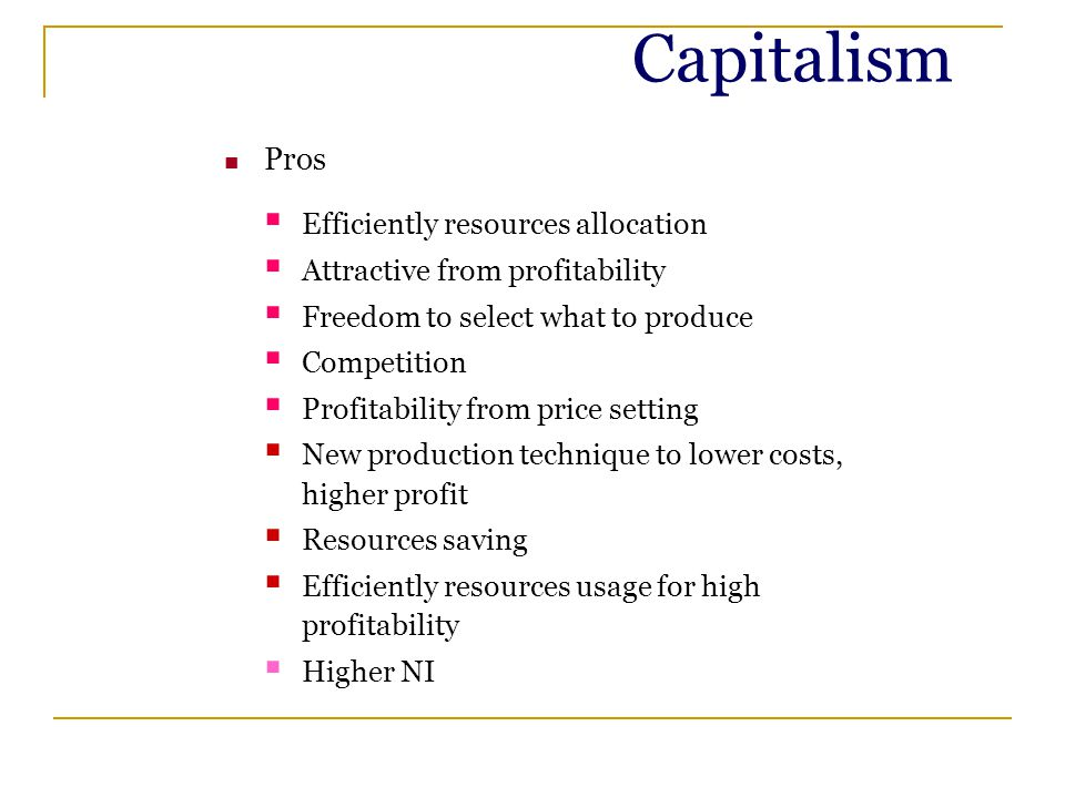 Capitalism Pros  Efficiently resources allocation  Attractive from profitability  Freedom to select what to produce  Competition  Profitability from price setting  New production technique to lower costs, higher profit  Resources saving  Efficiently resources usage for high profitability  Higher NI