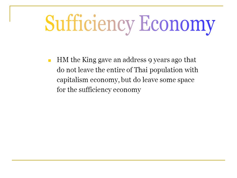 HM the King gave an address 9 years ago that do not leave the entire of Thai population with capitalism economy, but do leave some space for the sufficiency economy