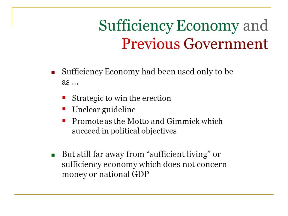 Sufficiency Economy and Previous Government Sufficiency Economy had been used only to be as …  Strategic to win the erection  Unclear guideline  Promote as the Motto and Gimmick which succeed in political objectives But still far away from sufficient living or sufficiency economy which does not concern money or national GDP